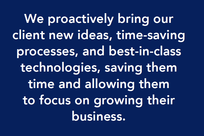 We proactively bring new ideas and time-saving processes to help our clients grow their business.